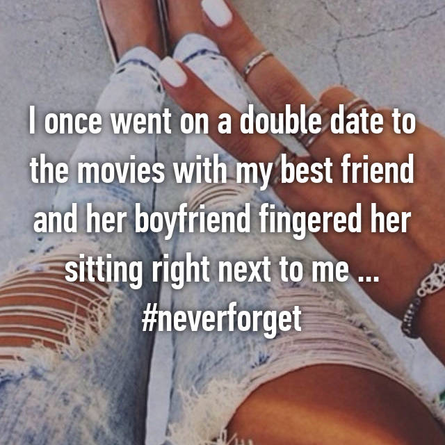 I once went on a double date to the movies with my best friend and her boyfriend fingered her sitting right next to me ... #neverforget