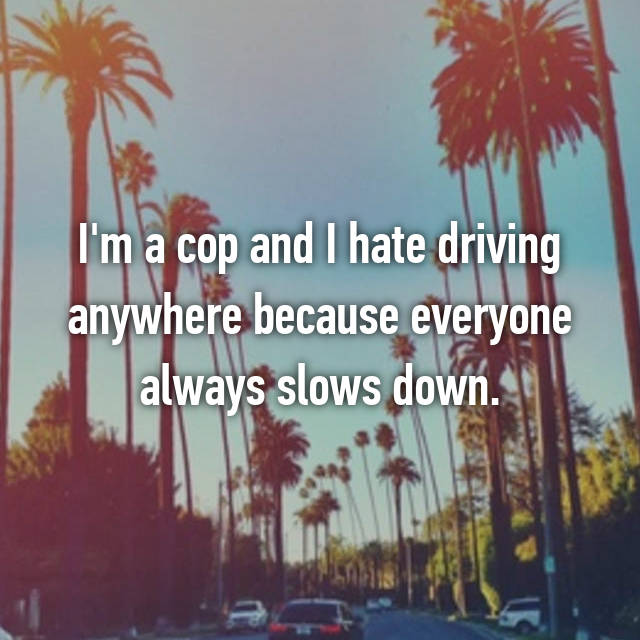 I'm a cop and I hate driving anywhere because everyone always slows down.
