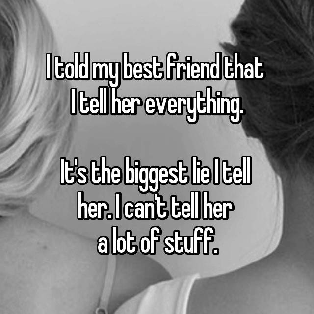 I told my best friend that  I tell her everything.  It's the biggest lie I tell  her. I can't tell her  a lot of stuff.