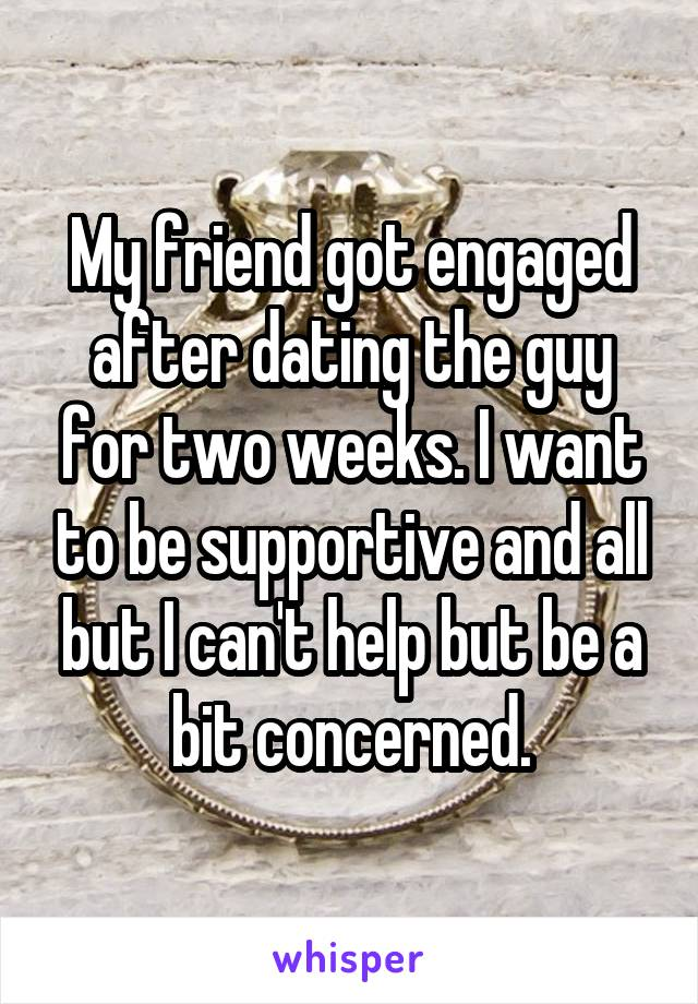 My friend got engaged after dating the guy for two weeks. I want to be supportive and all but I can't help but be a bit concerned.