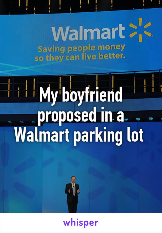 My boyfriend proposed in a Walmart parking lot
