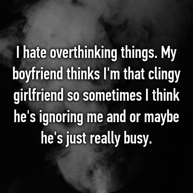 I hate overthinking things. My boyfriend thinks I'm that clingy girlfriend so sometimes I think he's ignoring me and or maybe he's just really busy.