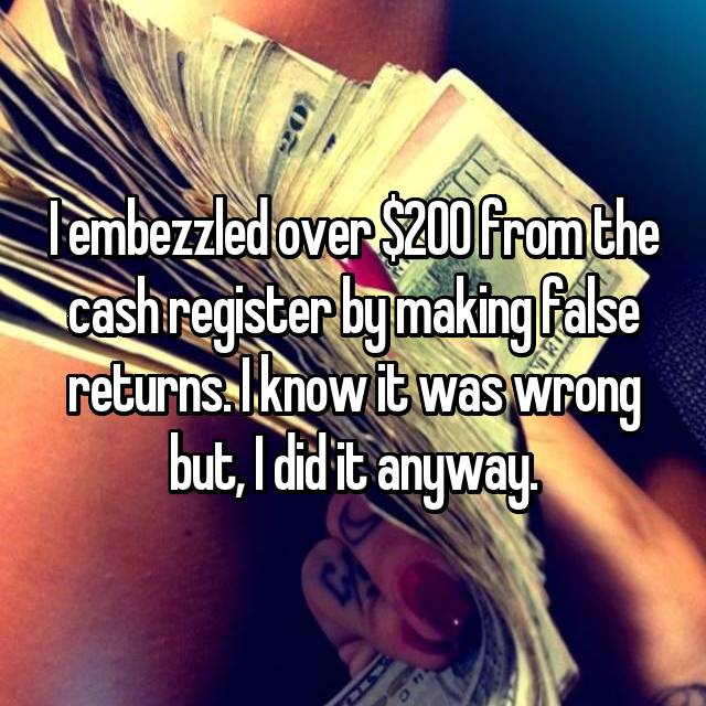 I embezzled over $200 from the cash register by making false returns. I know it was wrong but, I did it anyway.