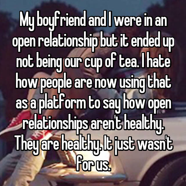 My boyfriend and I were in an open relationship but it ended up not being our cup of tea. I hate how people are now using that as a platform to say how open relationships aren't healthy. They are healthy. It just wasn't for us.