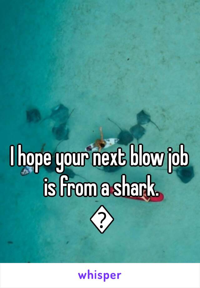 hope your next blow job is from a shark eth  i hope your next blow job is from a shark eth159152138