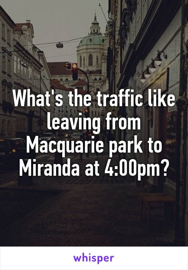 What's the traffic like leaving from Macquarie park to Miranda at 4:00pm?