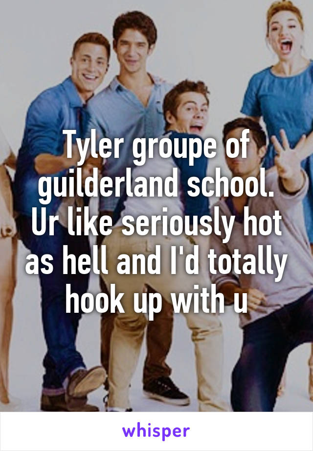 Tyler groupe of guilderland school. Ur like seriously hot as hell and I'd totally hook up with u