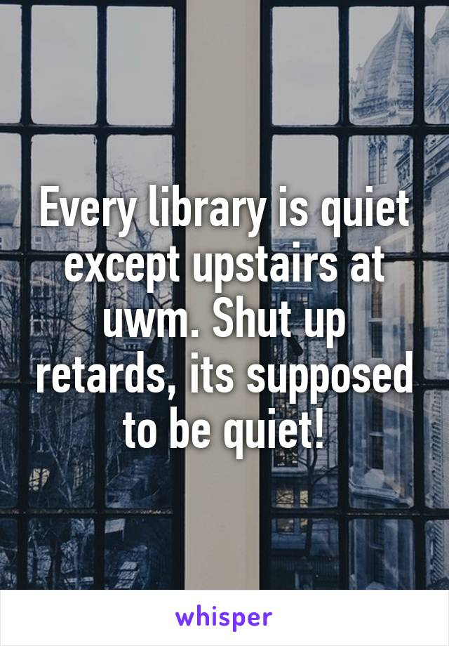 Every library is quiet except upstairs at uwm. Shut up retards, its supposed to be quiet!