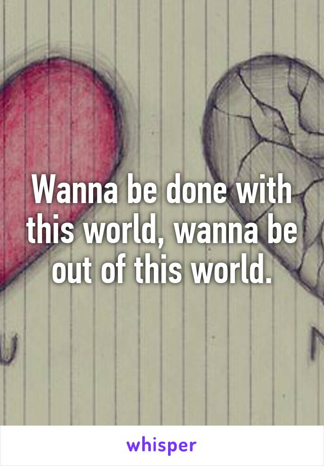 Wanna be done with this world, wanna be out of this world.
