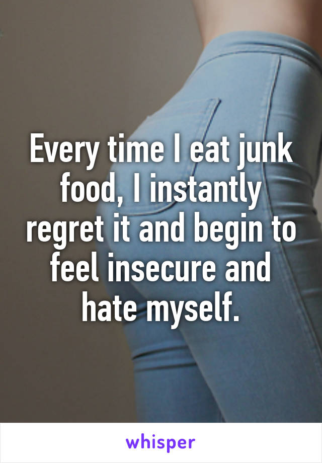 Every time I eat junk food, I instantly regret it and begin to feel insecure and hate myself.