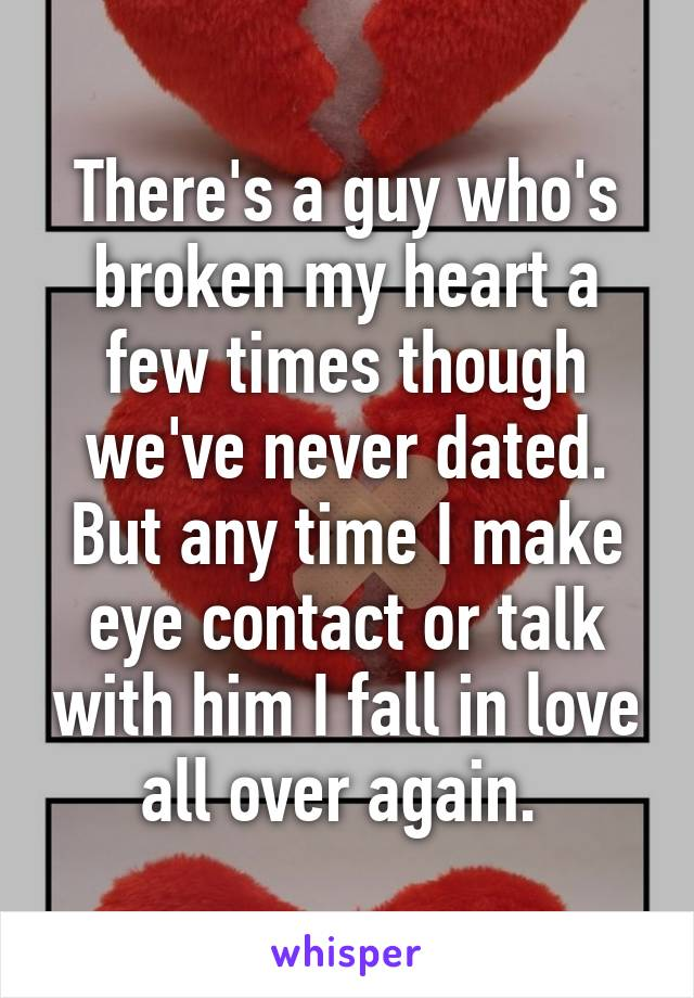 There's a guy who's broken my heart a few times though we've never dated. But any time I make eye contact or talk with him I fall in love all over again.