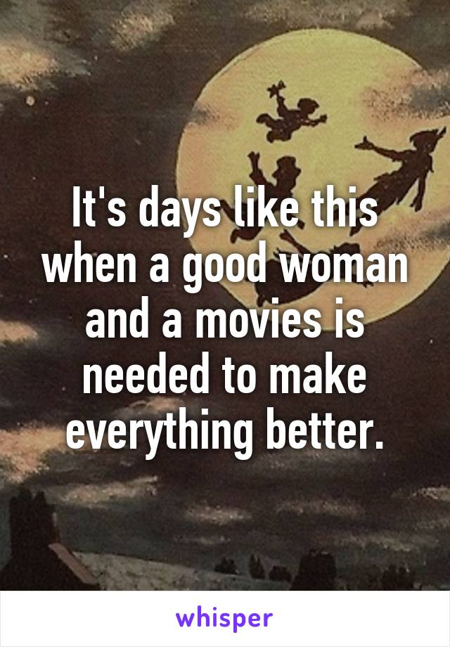 It's days like this when a good woman and a movies is needed to make everything better.