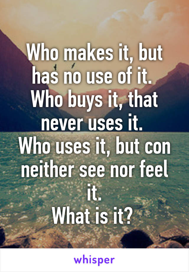 Who makes it, but has no use of it.  Who buys it, that never uses it.  Who uses it, but con neither see nor feel it. What is it?