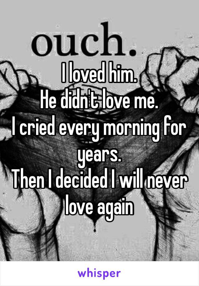 I loved him.  He didn't love me.  I cried every morning for years.  Then I decided I will never love again
