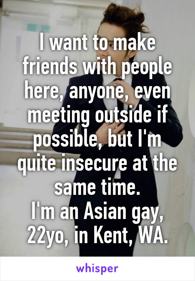 I want to make friends with people here, anyone, even meeting outside if possible, but I'm quite insecure at the same time. I'm an Asian gay, 22yo, in Kent, WA.