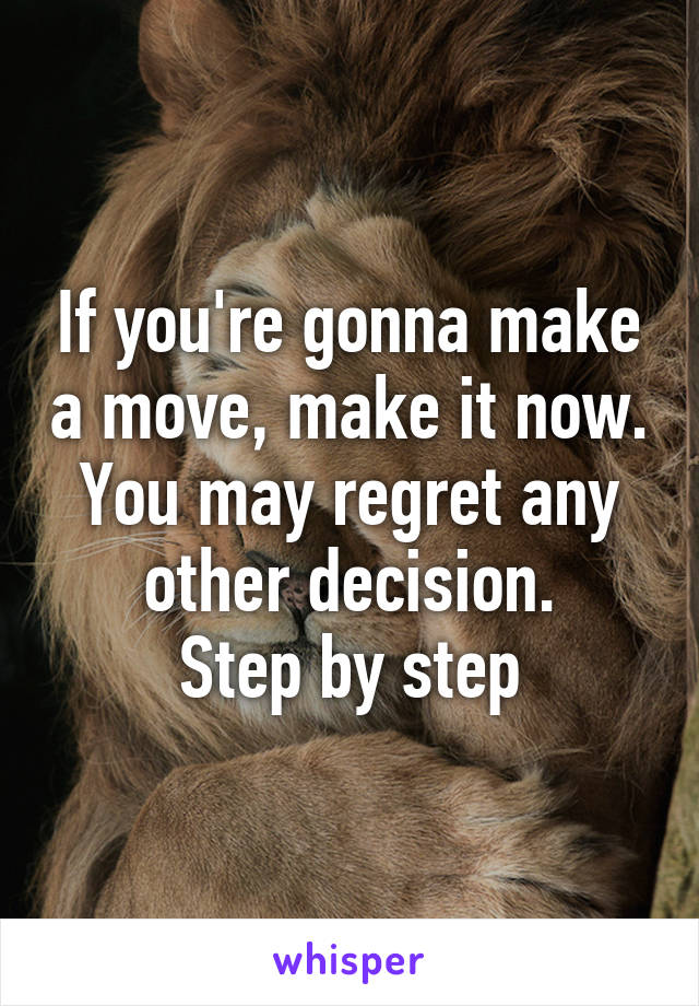If you're gonna make a move, make it now. You may regret any other decision. Step by step