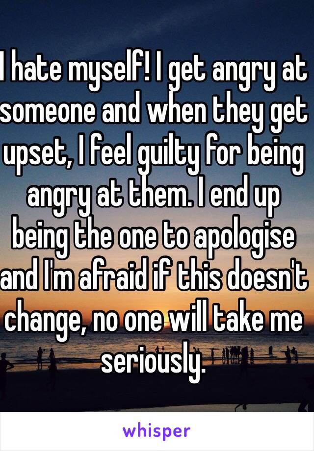I hate myself! I get angry at someone and when they get upset, I feel guilty for being angry at them. I end up being the one to apologise and I'm afraid if this doesn't change, no one will take me seriously.