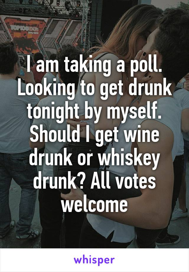 I am taking a poll. Looking to get drunk tonight by myself. Should I get wine drunk or whiskey drunk? All votes welcome