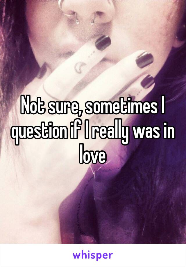 Not sure, sometimes I question if I really was in love