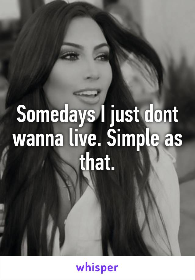 Somedays I just dont wanna live. Simple as that.