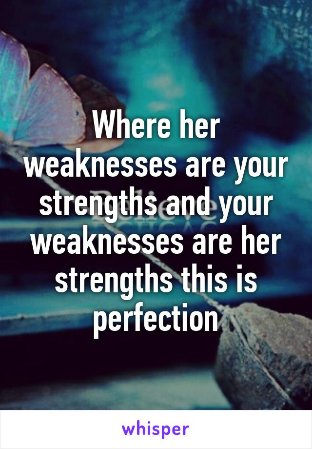 Where her weaknesses are your strengths and your weaknesses are her strengths this is perfection