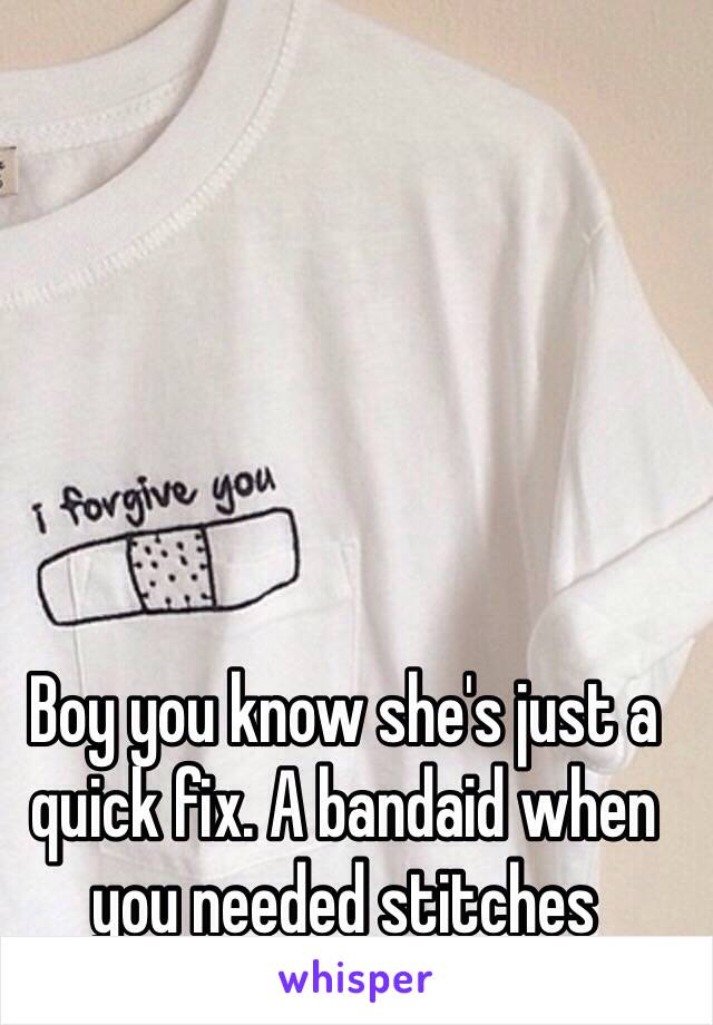 Boy you know she's just a quick fix. A bandaid when you needed stitches