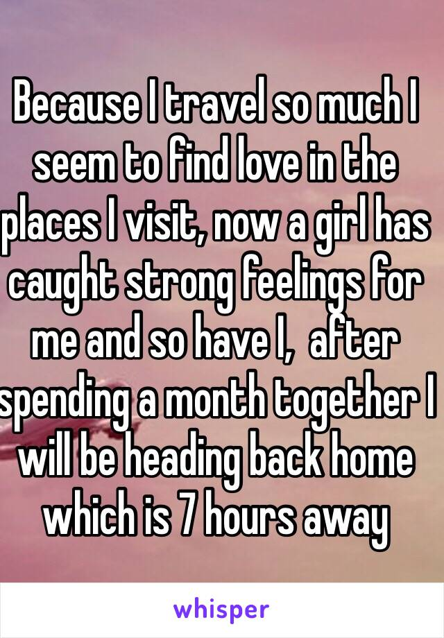 Because I travel so much I seem to find love in the places I visit, now a girl has caught strong feelings for me and so have I,  after spending a month together I will be heading back home which is 7 hours away