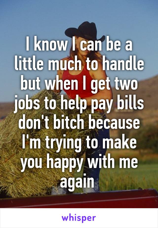 I know I can be a little much to handle but when I get two jobs to help pay bills don't bitch because I'm trying to make you happy with me again