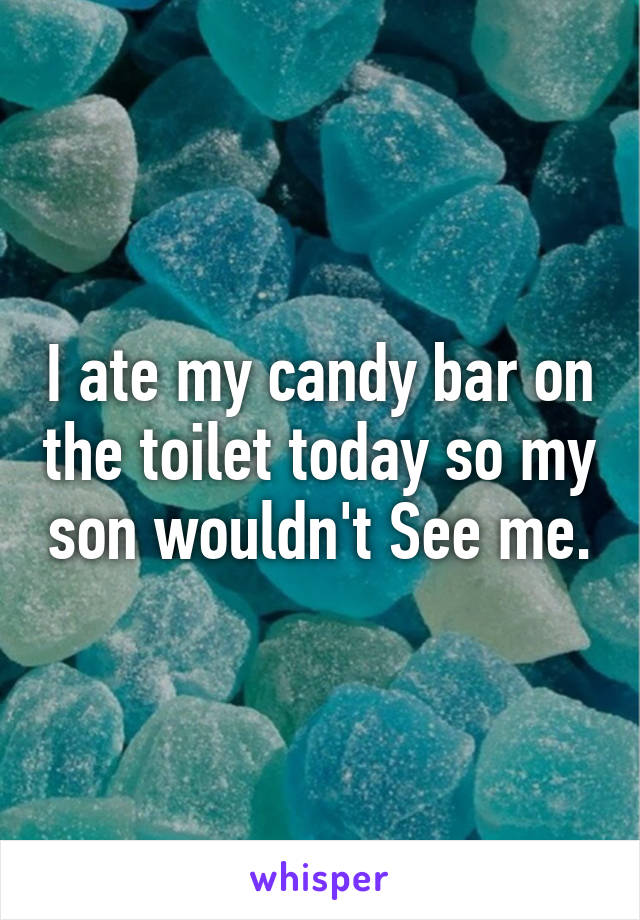 I ate my candy bar on the toilet today so my son wouldn't See me.