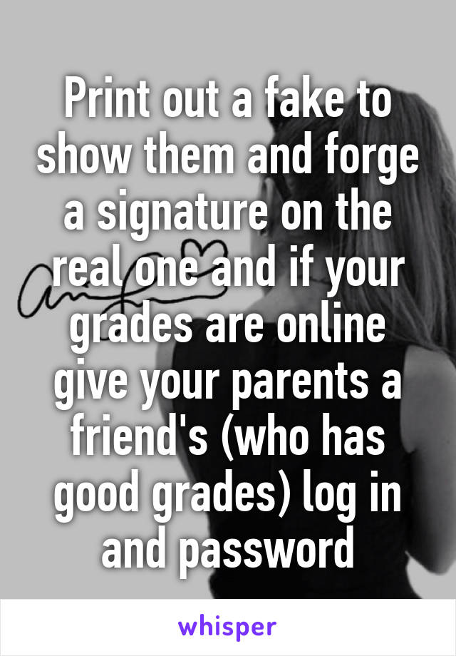 Print out a fake to show them and forge a signature on the real one and if your grades are online give your parents a friend's (who has good grades) log in and password