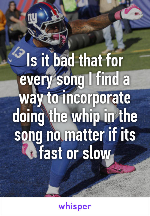 Is it bad that for every song I find a way to incorporate doing the whip in the song no matter if its fast or slow