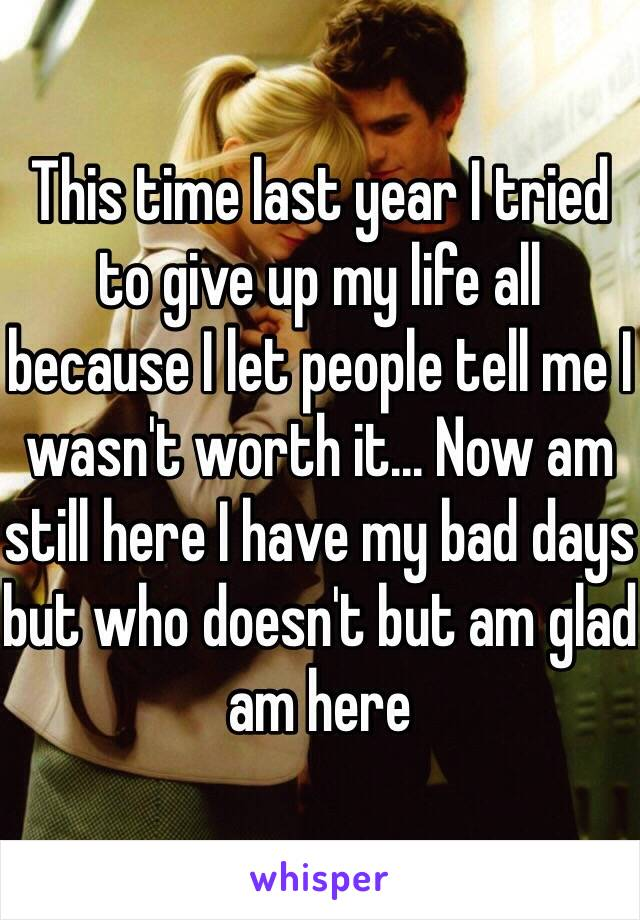 This time last year I tried to give up my life all because I let people tell me I wasn't worth it... Now am still here I have my bad days but who doesn't but am glad am here