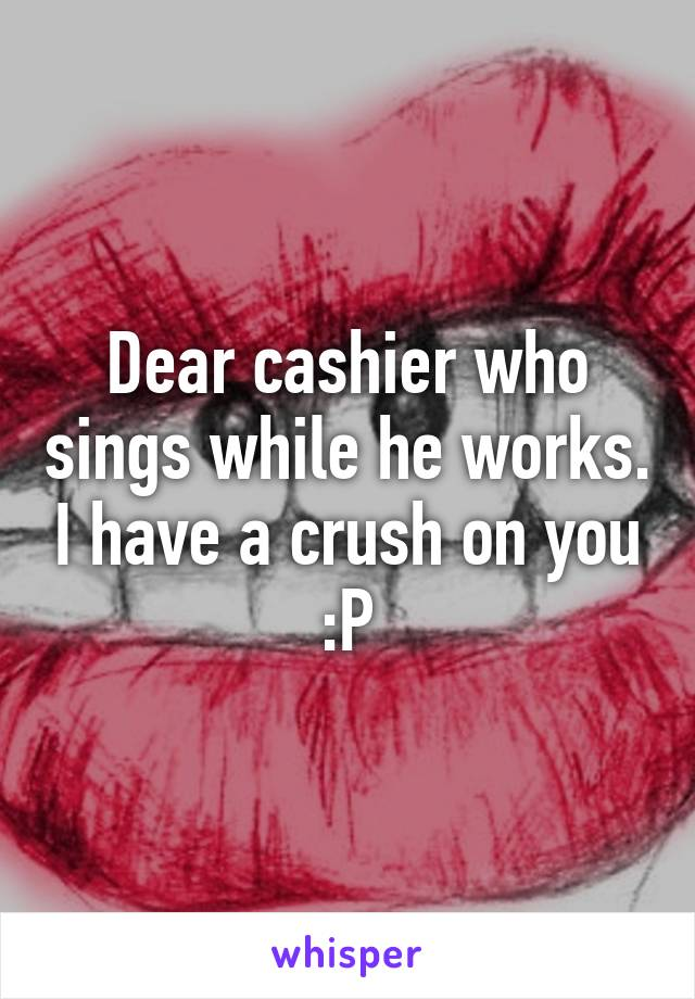 Dear cashier who sings while he works. I have a crush on you :P