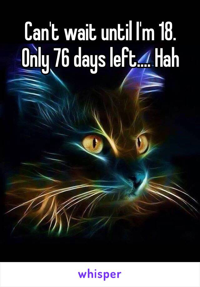 Can't wait until I'm 18. Only 76 days left.... Hah