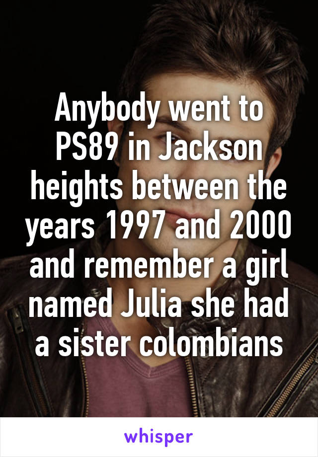 Anybody went to PS89 in Jackson heights between the years 1997 and 2000 and remember a girl named Julia she had a sister colombians