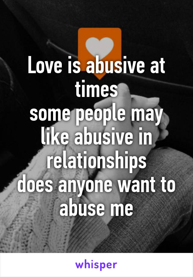 Love is abusive at times some people may like abusive in relationships does anyone want to abuse me