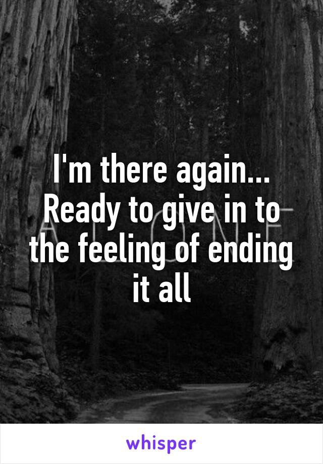 I'm there again... Ready to give in to the feeling of ending it all