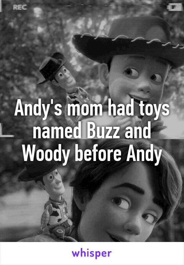 Andy's mom had toys named Buzz and Woody before Andy