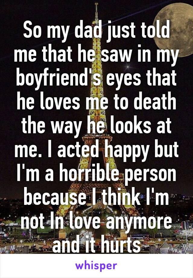 So my dad just told me that he saw in my boyfriend's eyes that he loves me to death the way he looks at me. I acted happy but I'm a horrible person because I think I'm not In love anymore and it hurts