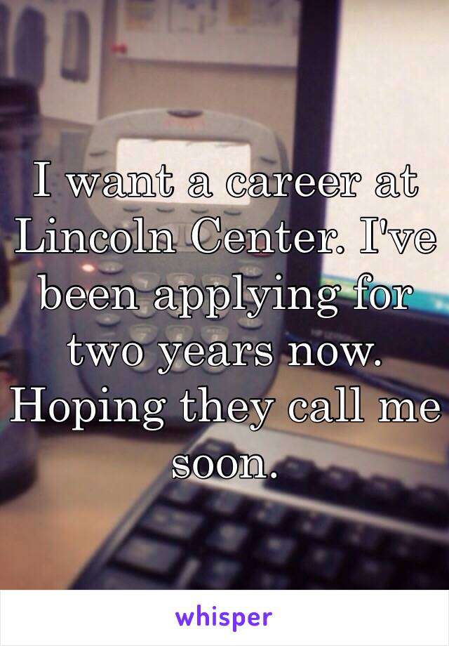 I want a career at Lincoln Center. I've been applying for two years now.  Hoping they call me soon.