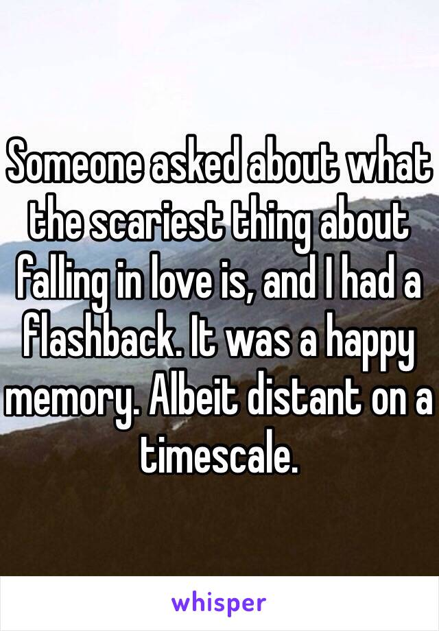 Someone asked about what the scariest thing about falling in love is, and I had a flashback. It was a happy memory. Albeit distant on a timescale.