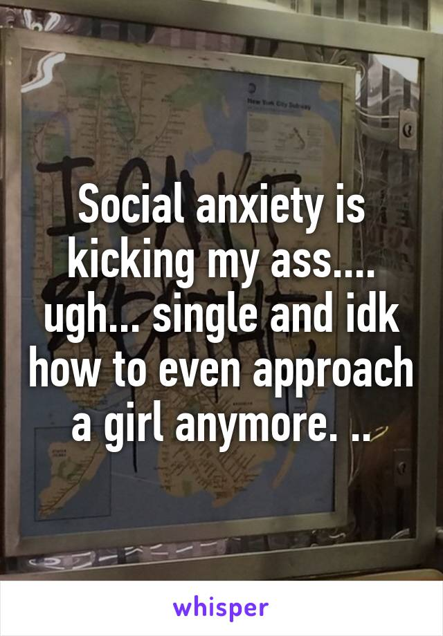 Social anxiety is kicking my ass.... ugh... single and idk how to even approach a girl anymore. ..
