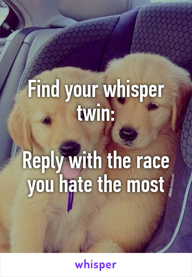 Find your whisper twin:  Reply with the race you hate the most