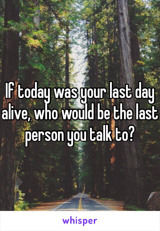 If today was your last day alive, who would be the last person you talk to?
