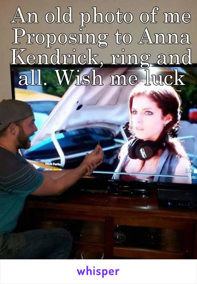An old photo of me Proposing to Anna Kendrick, ring and all. Wish me luck