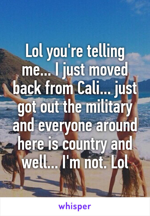 Lol you're telling me... I just moved back from Cali... just got out the military and everyone around here is country and well... I'm not. Lol