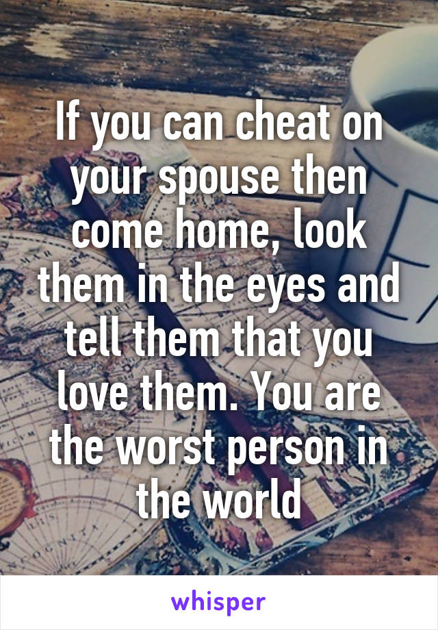 If you can cheat on your spouse then come home, look them in the eyes and tell them that you love them. You are the worst person in the world