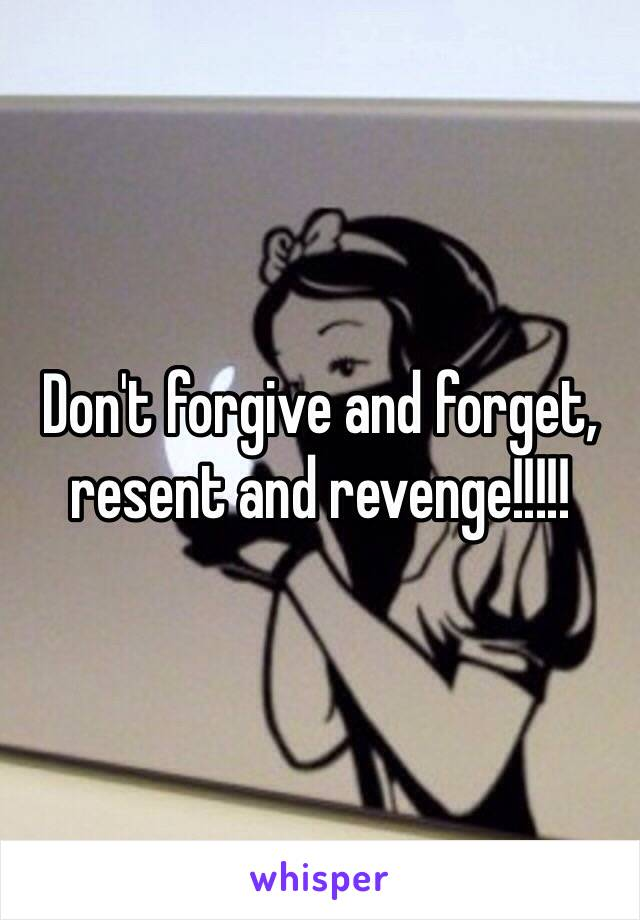 Don't forgive and forget, resent and revenge!!!!!