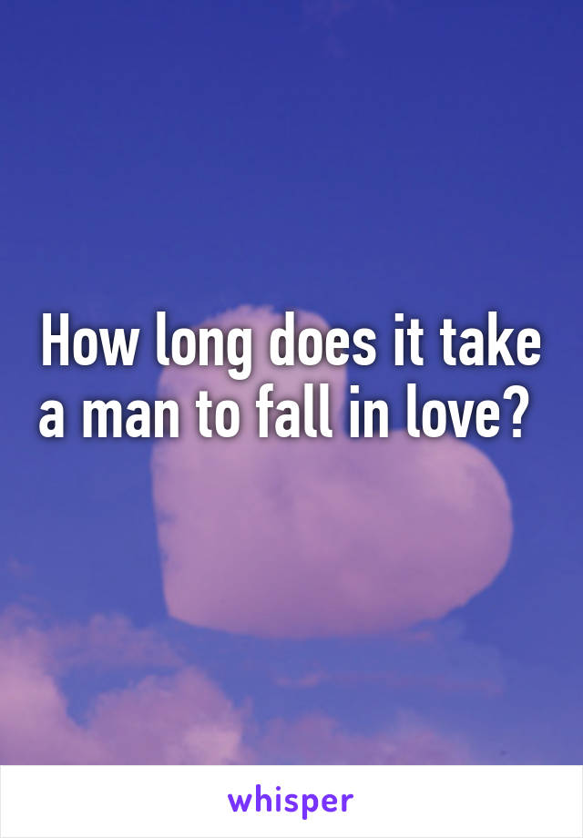 How long does it take a man to fall in love?