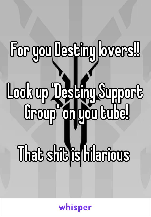 """For you Destiny lovers!!  Look up """"Destiny Support Group"""" on you tube!  That shit is hilarious"""